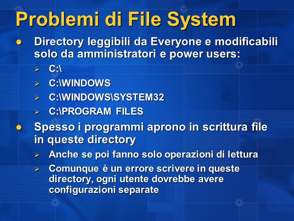 Problemi di File System Directory leggibili da Everyone e modificabili solo da amministratori e power users: Directory leggibili da Everyone e modificabili solo da amministratori e power users: C:\ C:\ C:\WINDOWS C:\WINDOWS C:\WINDOWS\SYSTEM32 C:\WINDOWS\SYSTEM32 C:\PROGRAM FILES C:\PROGRAM FILES Spesso i programmi aprono in scrittura file in queste directory Spesso i programmi aprono in scrittura file in queste directory Anche se poi fanno solo operazioni di lettura Anche se poi fanno solo operazioni di lettura Comunque è un errore scrivere in queste directory, ogni utente dovrebbe avere configurazioni separate Comunque è un errore scrivere in queste directory, ogni utente dovrebbe avere configurazioni separate