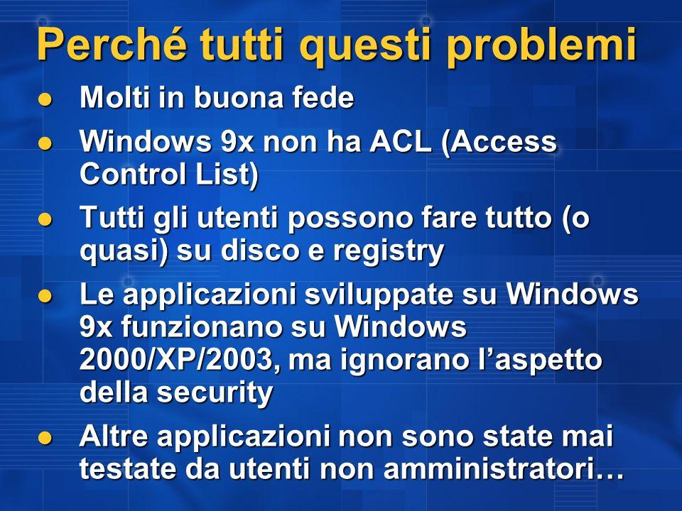 Perché tutti questi problemi Molti in buona fede Molti in buona fede Windows 9x non ha ACL (Access Control List) Windows 9x non ha ACL (Access Control List) Tutti gli utenti possono fare tutto (o quasi) su disco e registry Tutti gli utenti possono fare tutto (o quasi) su disco e registry Le applicazioni sviluppate su Windows 9x funzionano su Windows 2000/XP/2003, ma ignorano laspetto della security Le applicazioni sviluppate su Windows 9x funzionano su Windows 2000/XP/2003, ma ignorano laspetto della security Altre applicazioni non sono state mai testate da utenti non amministratori… Altre applicazioni non sono state mai testate da utenti non amministratori…