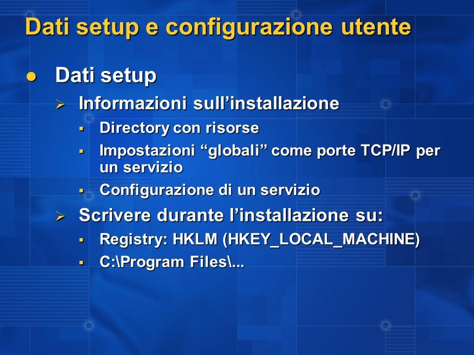 Dati setup e configurazione utente Dati setup Dati setup Informazioni sullinstallazione Informazioni sullinstallazione Directory con risorse Directory con risorse Impostazioni globali come porte TCP/IP per un servizio Impostazioni globali come porte TCP/IP per un servizio Configurazione di un servizio Configurazione di un servizio Scrivere durante linstallazione su: Scrivere durante linstallazione su: Registry: HKLM (HKEY_LOCAL_MACHINE) Registry: HKLM (HKEY_LOCAL_MACHINE) C:\Program Files\...