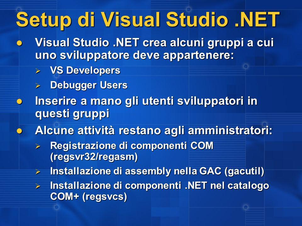 Setup di Visual Studio.NET Visual Studio.NET crea alcuni gruppi a cui uno sviluppatore deve appartenere: Visual Studio.NET crea alcuni gruppi a cui uno sviluppatore deve appartenere: VS Developers VS Developers Debugger Users Debugger Users Inserire a mano gli utenti sviluppatori in questi gruppi Inserire a mano gli utenti sviluppatori in questi gruppi Alcune attività restano agli amministratori: Alcune attività restano agli amministratori: Registrazione di componenti COM (regsvr32/regasm) Registrazione di componenti COM (regsvr32/regasm) Installazione di assembly nella GAC (gacutil) Installazione di assembly nella GAC (gacutil) Installazione di componenti.NET nel catalogo COM+ (regsvcs) Installazione di componenti.NET nel catalogo COM+ (regsvcs)