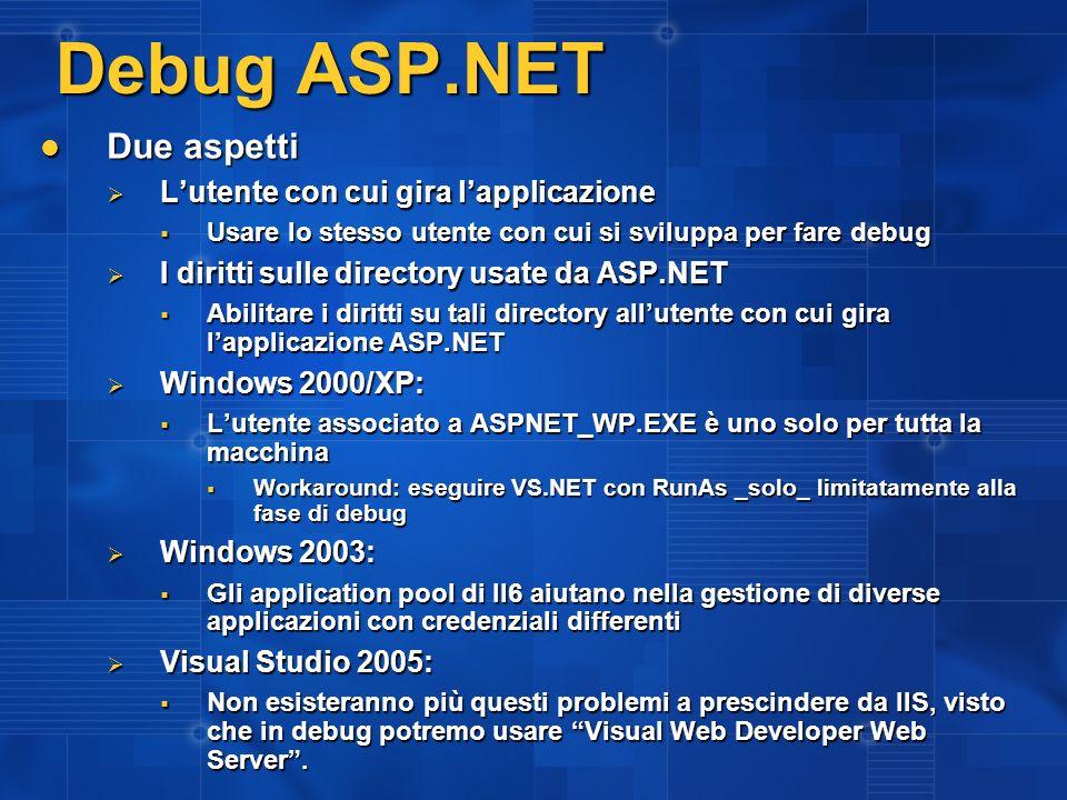 Debug ASP.NET Due aspetti Due aspetti Lutente con cui gira lapplicazione Lutente con cui gira lapplicazione Usare lo stesso utente con cui si sviluppa per fare debug Usare lo stesso utente con cui si sviluppa per fare debug I diritti sulle directory usate da ASP.NET I diritti sulle directory usate da ASP.NET Abilitare i diritti su tali directory allutente con cui gira lapplicazione ASP.NET Abilitare i diritti su tali directory allutente con cui gira lapplicazione ASP.NET Windows 2000/XP: Windows 2000/XP: Lutente associato a ASPNET_WP.EXE è uno solo per tutta la macchina Lutente associato a ASPNET_WP.EXE è uno solo per tutta la macchina Workaround: eseguire VS.NET con RunAs _solo_ limitatamente alla fase di debug Workaround: eseguire VS.NET con RunAs _solo_ limitatamente alla fase di debug Windows 2003: Windows 2003: Gli application pool di II6 aiutano nella gestione di diverse applicazioni con credenziali differenti Gli application pool di II6 aiutano nella gestione di diverse applicazioni con credenziali differenti Visual Studio 2005: Visual Studio 2005: Non esisteranno più questi problemi a prescindere da IIS, visto che in debug potremo usare Visual Web Developer Web Server.