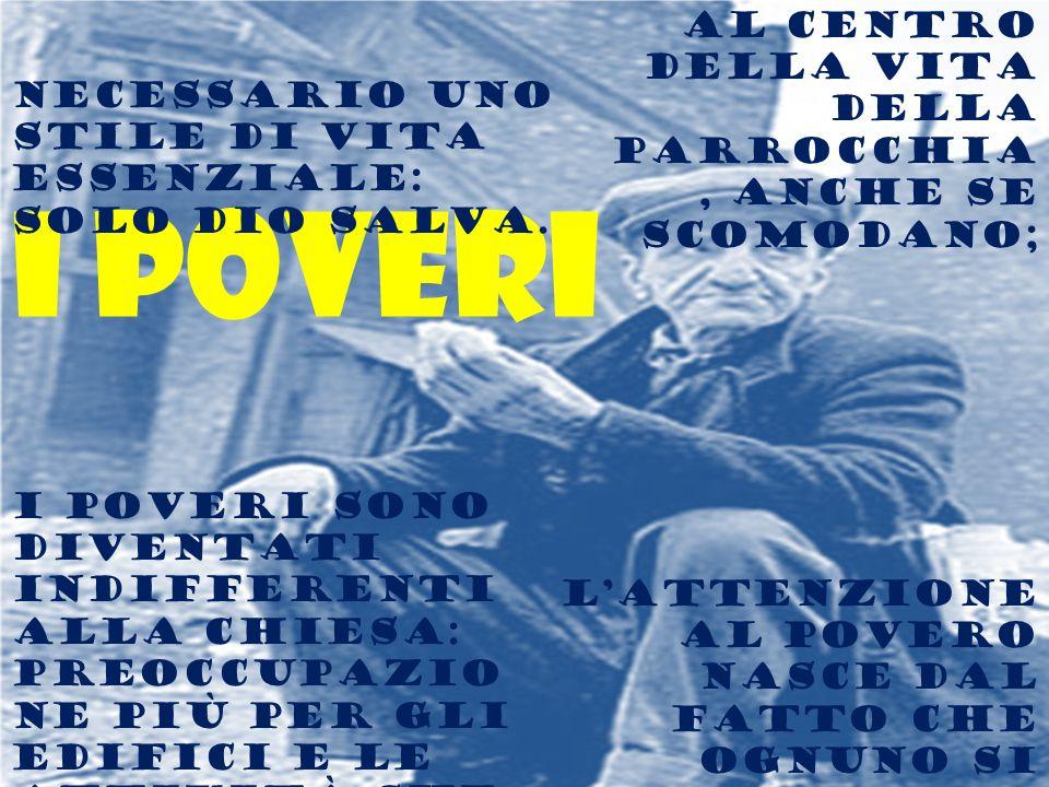I poveri Al centro della vita della parrocchia, anche se scomodano; Lattenzione al povero nasce dal fatto che ognuno si comprende povero; I poveri son