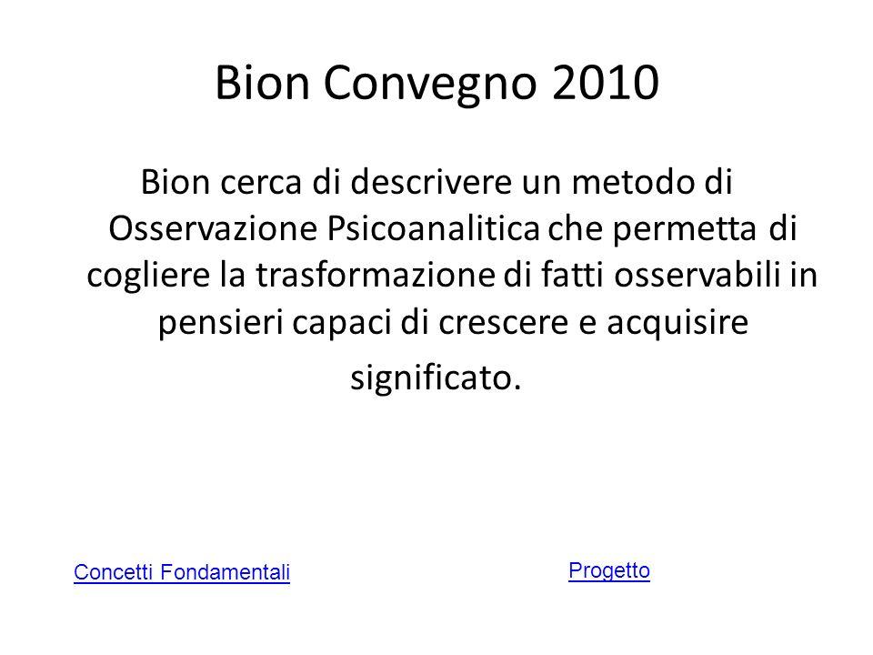 Bion Convegno 2010 Bion cerca di descrivere un metodo di Osservazione Psicoanalitica che permetta di cogliere la trasformazione di fatti osservabili i