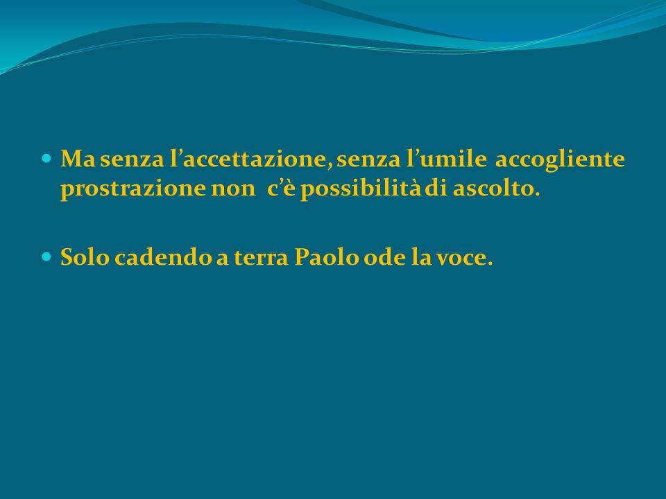 Ma senza laccettazione, senza lumile accogliente prostrazione non cè possibilità di ascolto. Solo cadendo a terra Paolo ode la voce.