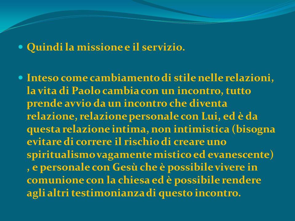 Quindi la missione e il servizio. Inteso come cambiamento di stile nelle relazioni, la vita di Paolo cambia con un incontro, tutto prende avvio da un