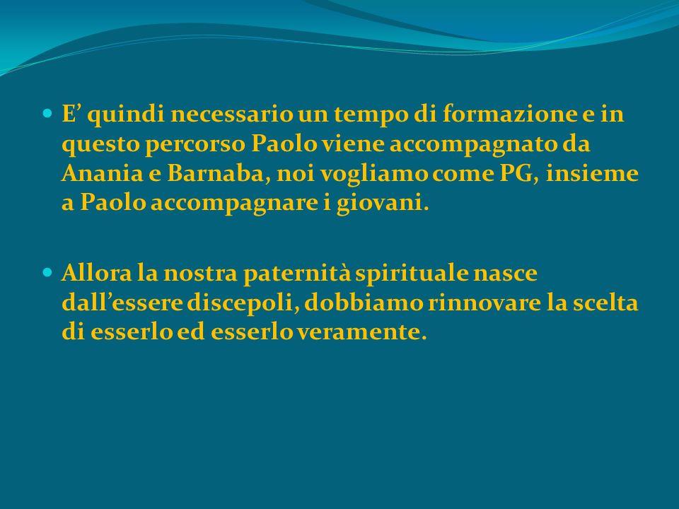 E quindi necessario un tempo di formazione e in questo percorso Paolo viene accompagnato da Anania e Barnaba, noi vogliamo come PG, insieme a Paolo accompagnare i giovani.