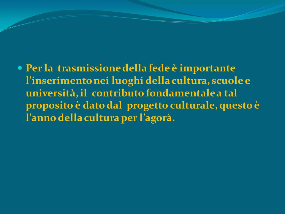 Per la trasmissione della fede è importante linserimento nei luoghi della cultura, scuole e università, il contributo fondamentale a tal proposito è dato dal progetto culturale, questo è lanno della cultura per lagorà.