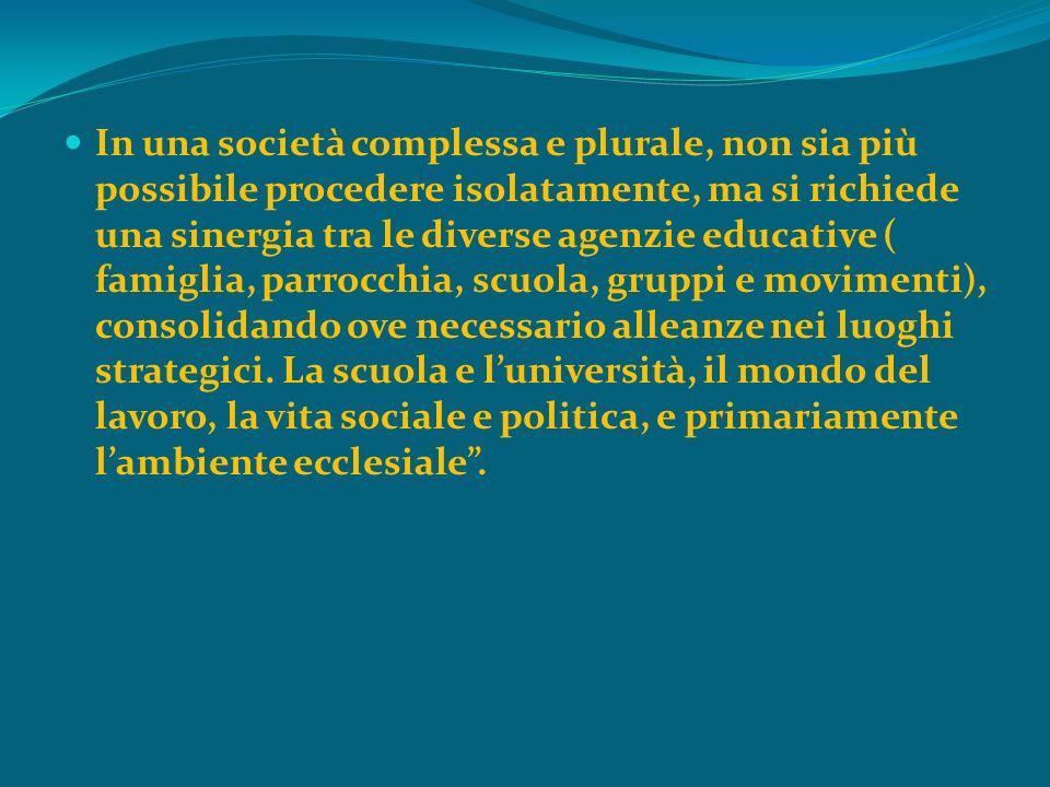 In una società complessa e plurale, non sia più possibile procedere isolatamente, ma si richiede una sinergia tra le diverse agenzie educative ( famig