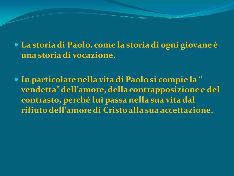 La storia di Paolo, come la storia di ogni giovane è una storia di vocazione. In particolare nella vita di Paolo si compie la vendetta dellamore, dell