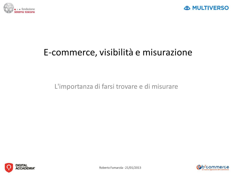 Roberto Fumarola - 21/01/2013 E-commerce, visibilità e misurazione L importanza di farsi trovare e di misurare