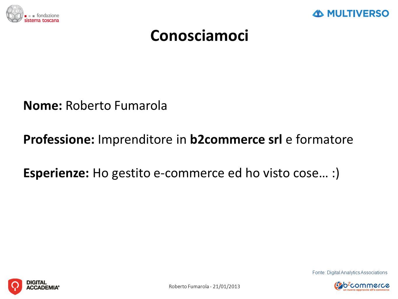 Roberto Fumarola - 21/01/2013 Fonte: Digital Analytics Associations Conosciamoci Nome: Roberto Fumarola Professione: Imprenditore in b2commerce srl e formatore Esperienze: Ho gestito e-commerce ed ho visto cose… :)