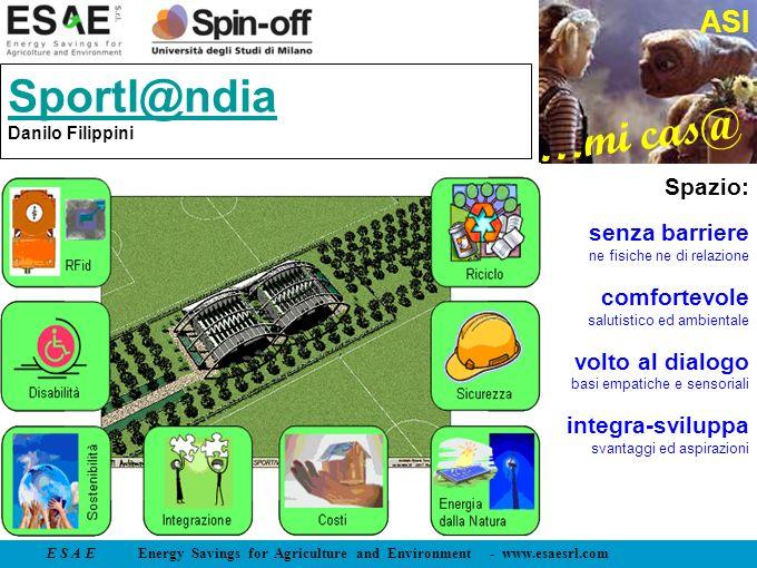 E S A E Energy Savings for Agriculture and Environment - www.esaesrl.com …mi cas@ ASI Sportl@ndia Sportl@ndia Danilo Filippini Spazio: senza barriere