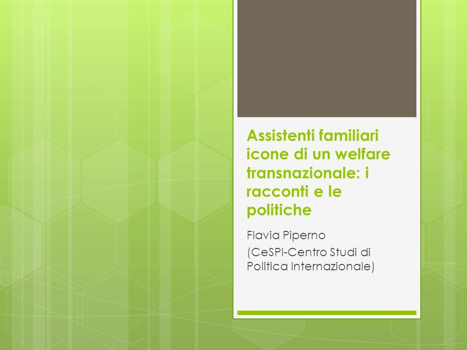 Assistenti familiari icone di un welfare transnazionale: i racconti e le politiche Flavia Piperno (CeSPI-Centro Studi di Politica Internazionale)