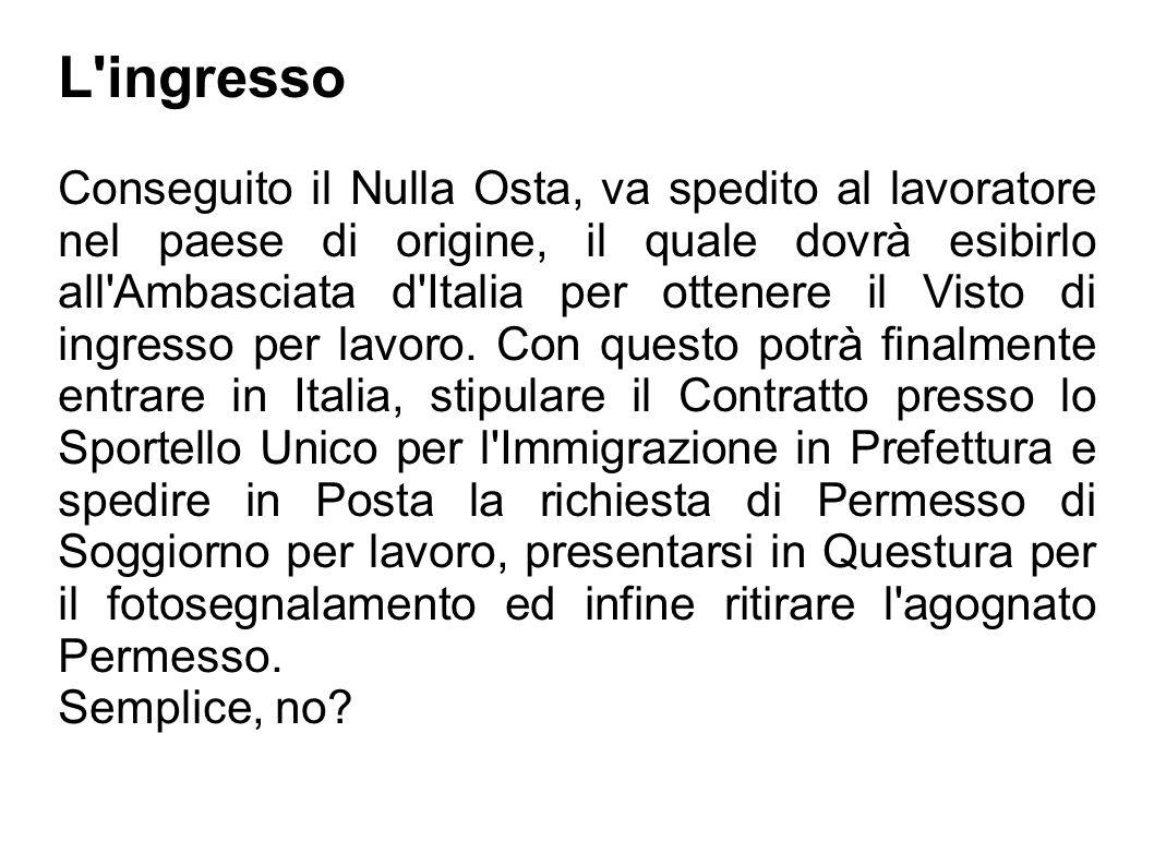 L'ingresso Conseguito il Nulla Osta, va spedito al lavoratore nel paese di origine, il quale dovrà esibirlo all'Ambasciata d'Italia per ottenere il Vi