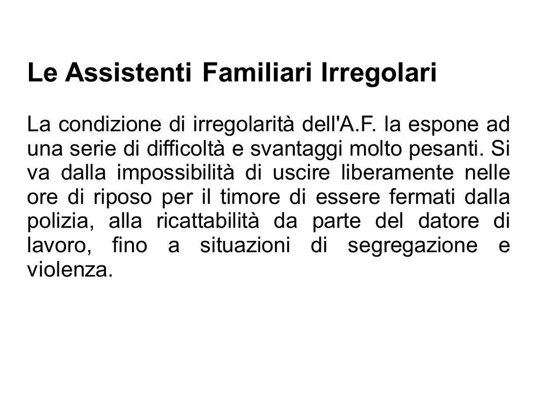 Le Assistenti Familiari Irregolari La condizione di irregolarità dell'A.F. la espone ad una serie di difficoltà e svantaggi molto pesanti. Si va dalla