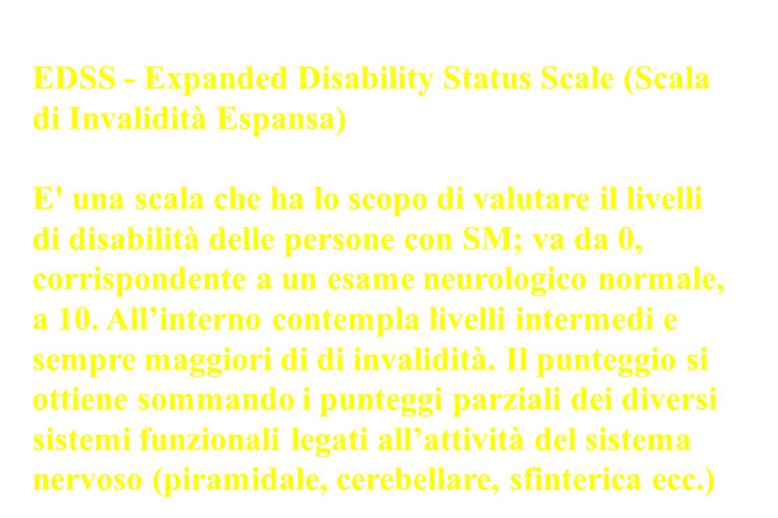 EDSS - Expanded Disability Status Scale (Scala di Invalidità Espansa) E' una scala che ha lo scopo di valutare il livelli di disabilità delle persone