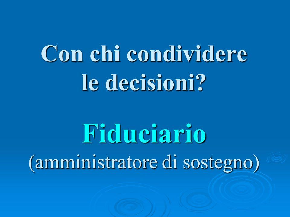 Con chi condividere le decisioni Fiduciario (amministratore di sostegno)