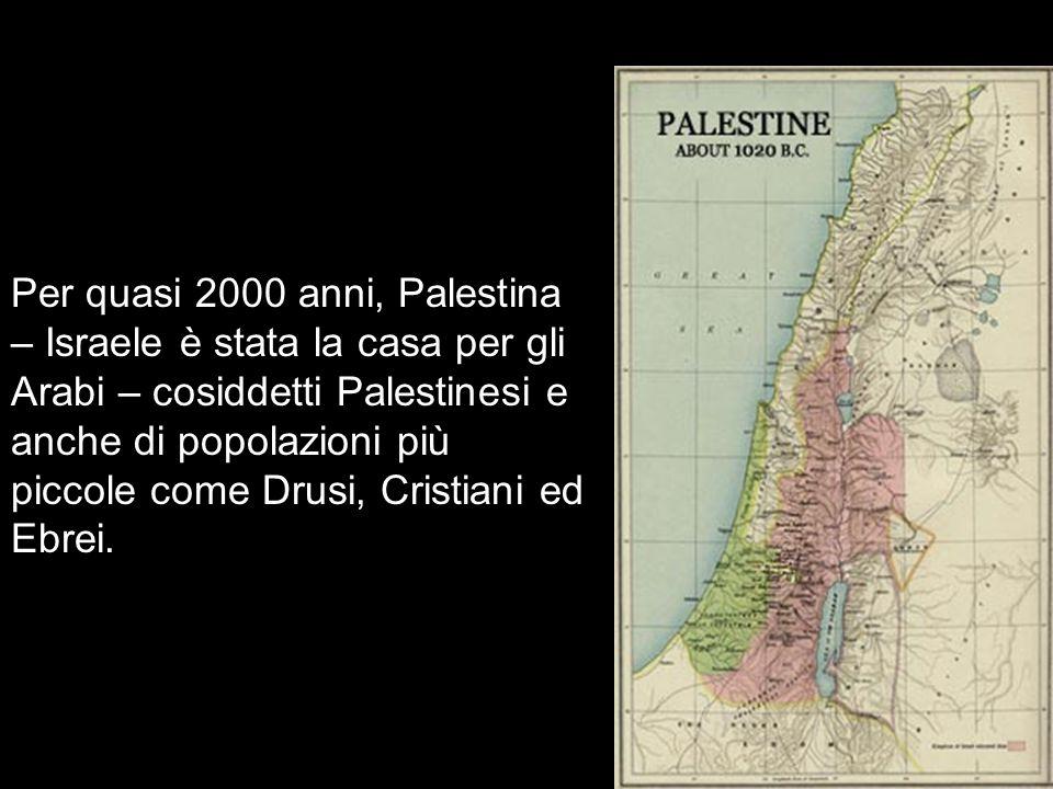 Per quasi 2000 anni, Palestina – Israele è stata la casa per gli Arabi – cosiddetti Palestinesi e anche di popolazioni più piccole come Drusi, Cristia