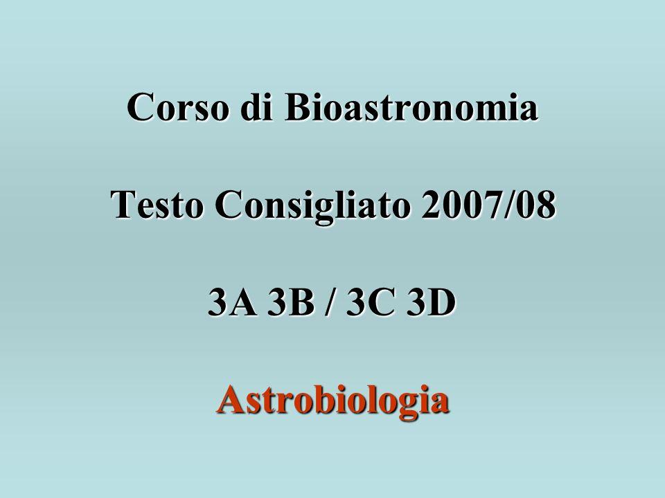 Corso di Bioastronomia Testo Consigliato 2007/08 3A 3B / 3C 3D Astrobiologia Corso di Bioastronomia Testo Consigliato 2007/08 3A 3B / 3C 3D Astrobiologia
