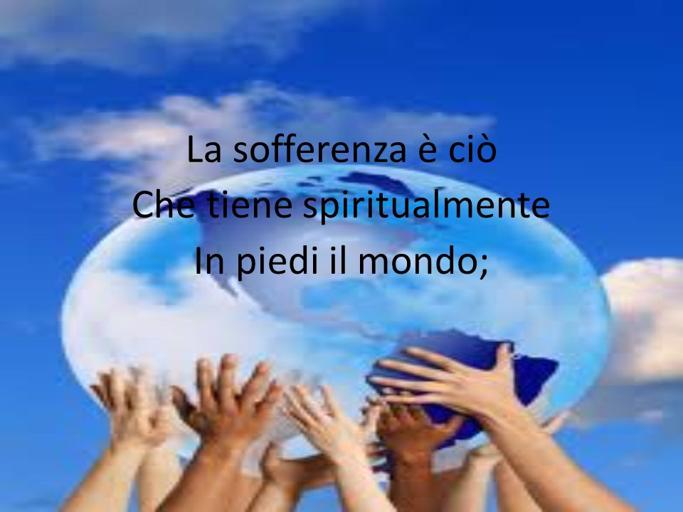 La sofferenza è ciò Che tiene spiritualmente In piedi il mondo;