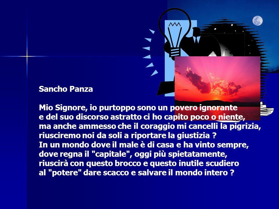 Sancho Panza Mio Signore, io purtoppo sono un povero ignorante e del suo discorso astratto ci ho capito poco o niente, ma anche ammesso che il coraggi