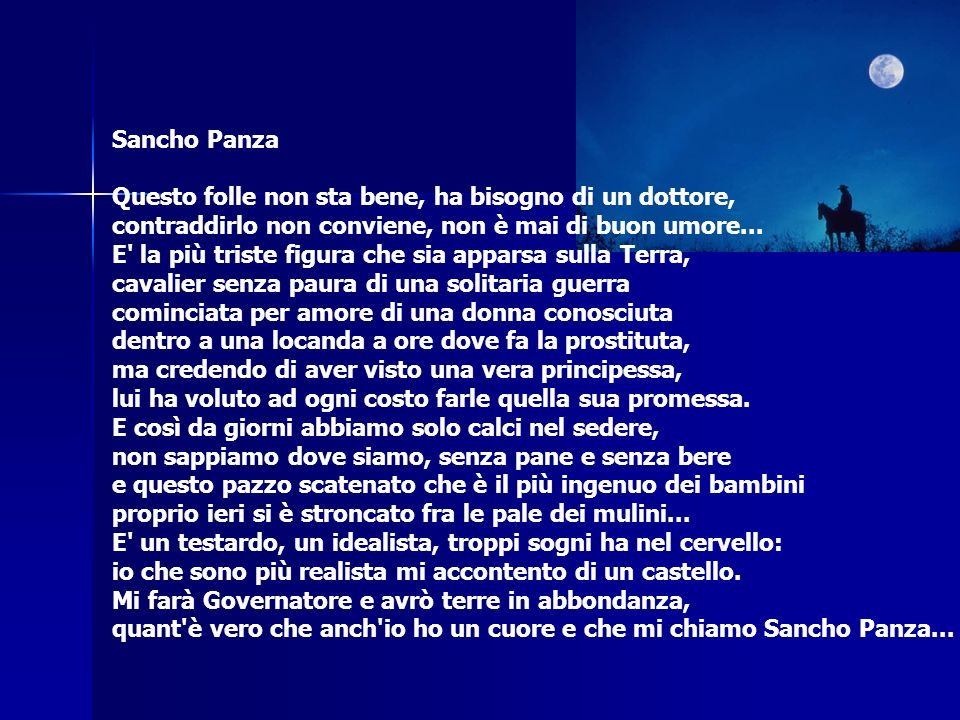 Sancho Panza Questo folle non sta bene, ha bisogno di un dottore, contraddirlo non conviene, non è mai di buon umore... E' la più triste figura che si
