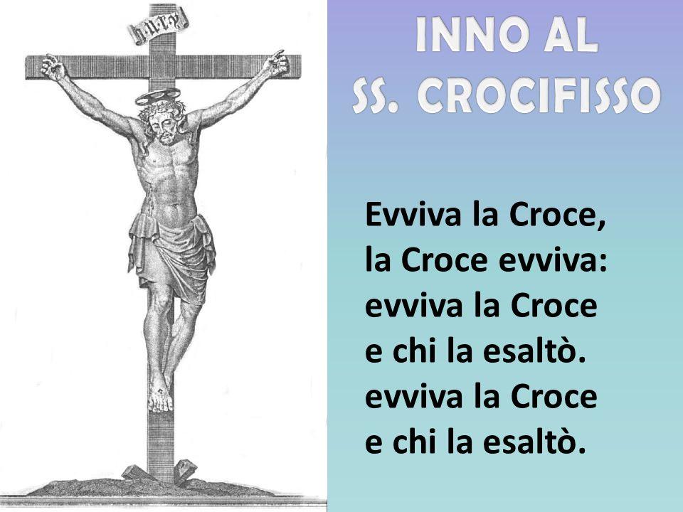 Evviva la Croce, la Croce evviva: evviva la Croce e chi la esaltò. evviva la Croce e chi la esaltò.
