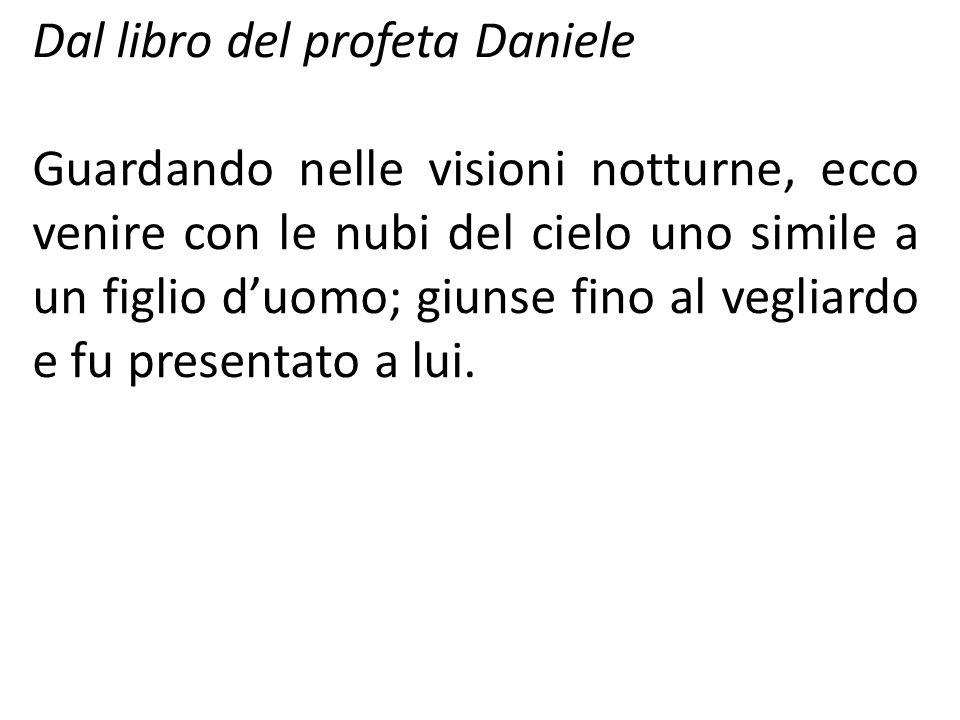 Dal libro del profeta Daniele Guardando nelle visioni notturne, ecco venire con le nubi del cielo uno simile a un figlio duomo; giunse fino al vegliar