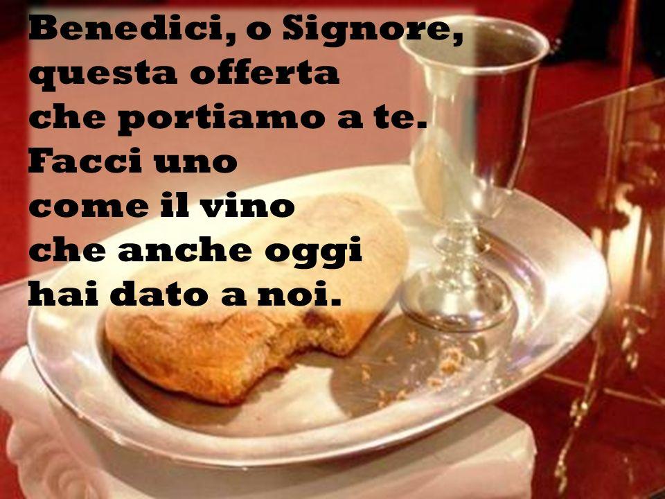Benedici, o Signore, questa offerta che portiamo a te. Facci uno come il vino che anche oggi hai dato a noi.