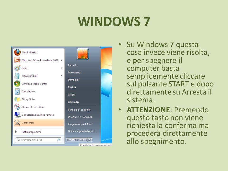 WINDOWS 7 Su Windows 7 questa cosa invece viene risolta, e per spegnere il computer basta semplicemente cliccare sul pulsante START e dopo direttamente su Arresta il sistema.