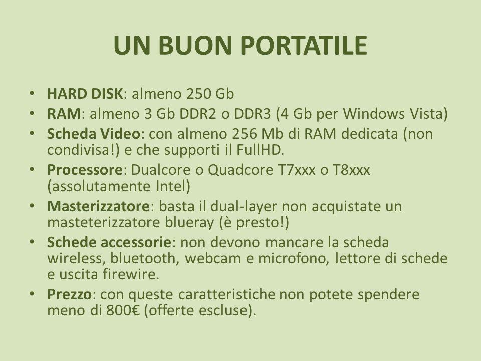 UN BUON PORTATILE HARD DISK: almeno 250 Gb RAM: almeno 3 Gb DDR2 o DDR3 (4 Gb per Windows Vista) Scheda Video: con almeno 256 Mb di RAM dedicata (non