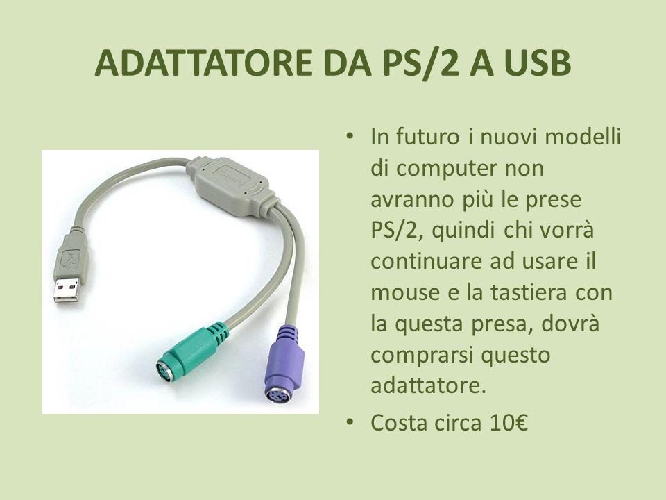 ADATTATORE DA PS/2 A USB In futuro i nuovi modelli di computer non avranno più le prese PS/2, quindi chi vorrà continuare ad usare il mouse e la tastiera con la questa presa, dovrà comprarsi questo adattatore.