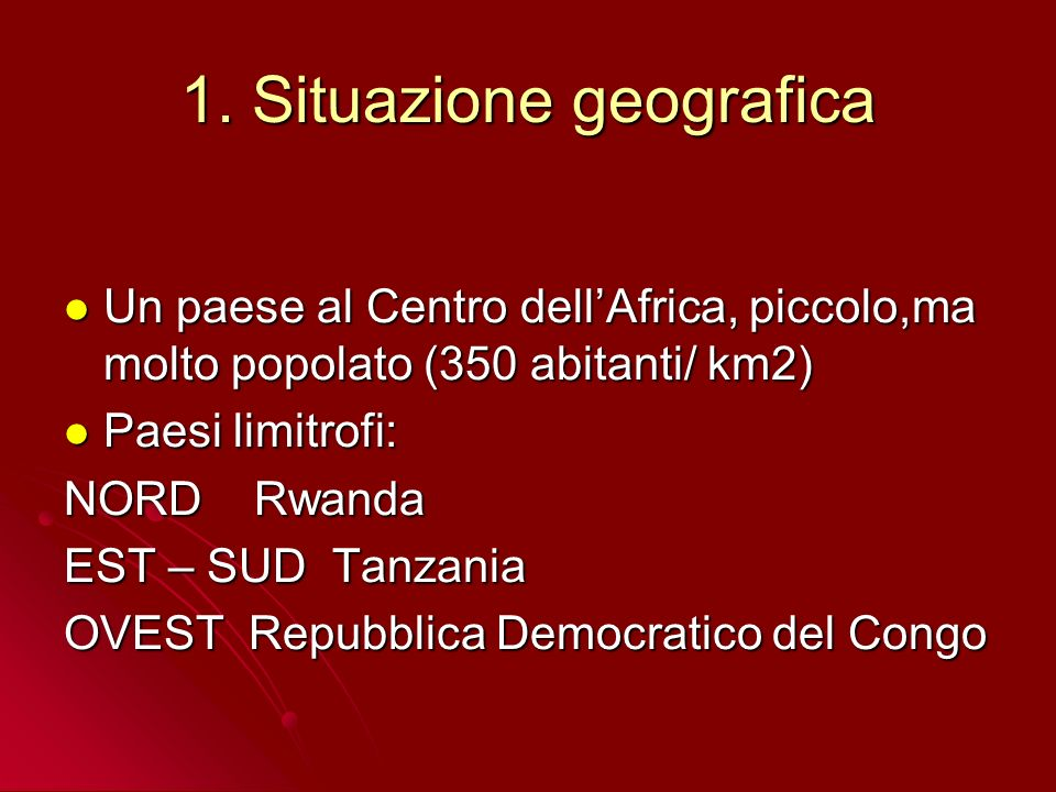 1. Situazione geografica Un paese al Centro dellAfrica, piccolo,ma molto popolato (350 abitanti/ km2) Un paese al Centro dellAfrica, piccolo,ma molto