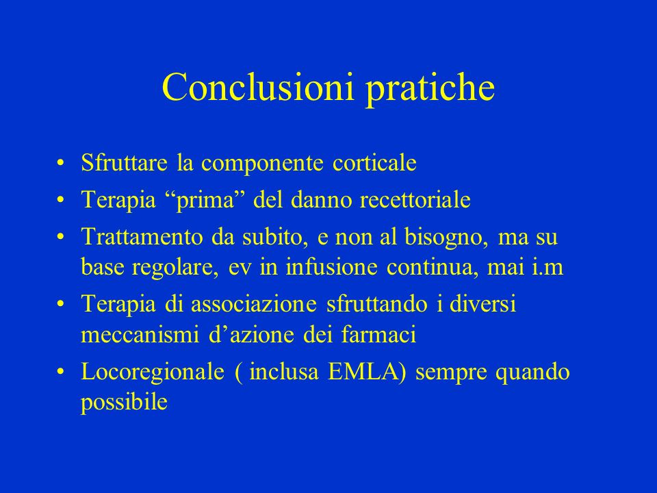 Conclusioni pratiche Sfruttare la componente corticale Terapia prima del danno recettoriale Trattamento da subito, e non al bisogno, ma su base regola