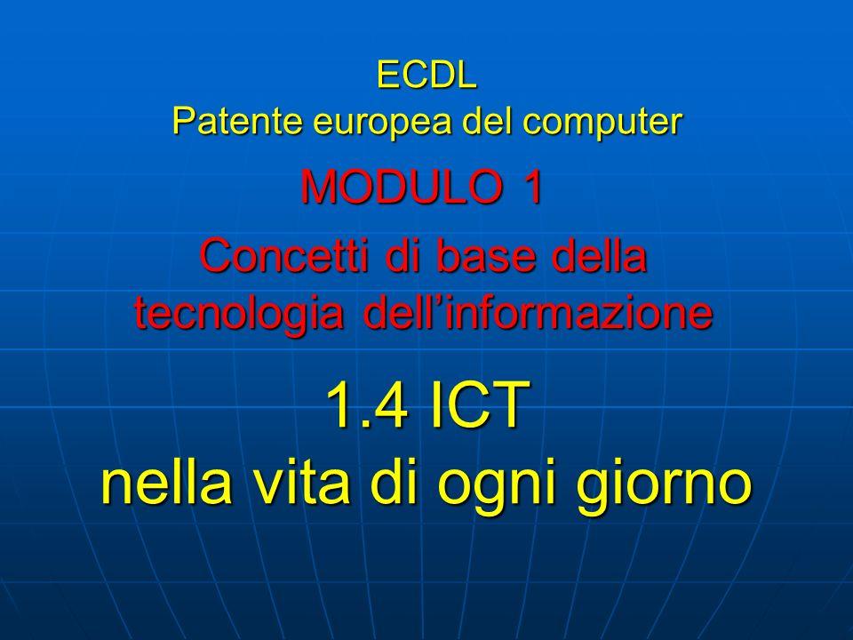 ECDL Patente europea del computer MODULO 1 Concetti di base della tecnologia dellinformazione 1.4 ICT nella vita di ogni giorno