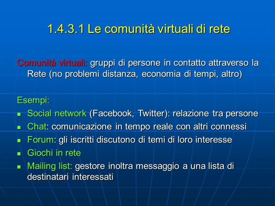 1.4.3.1 Le comunità virtuali di rete Comunità virtuali: gruppi di persone in contatto attraverso la Rete (no problemi distanza, economia di tempi, alt