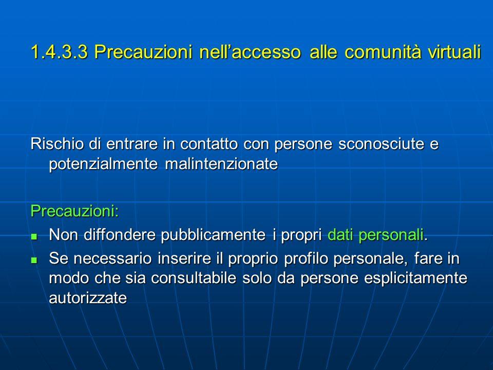 1.4.3.3 Precauzioni nellaccesso alle comunità virtuali Rischio di entrare in contatto con persone sconosciute e potenzialmente malintenzionate Precauzioni: Non diffondere pubblicamente i propri dati personali.