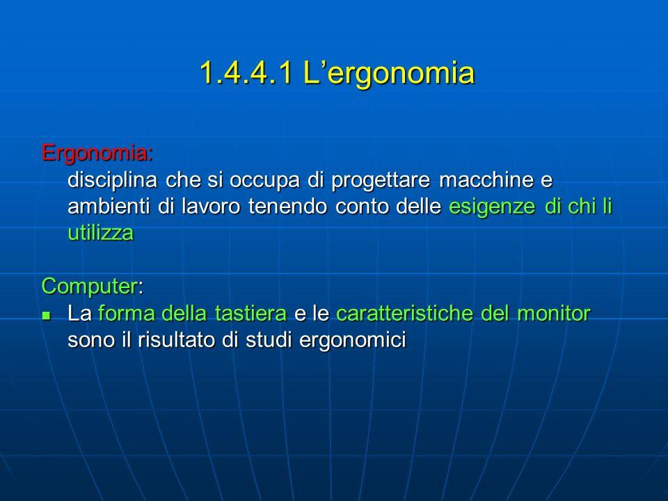 1.4.4.1 Lergonomia Ergonomia: disciplina che si occupa di progettare macchine e ambienti di lavoro tenendo conto delle esigenze di chi li utilizza Computer: La forma della tastiera e le caratteristiche del monitor sono il risultato di studi ergonomici La forma della tastiera e le caratteristiche del monitor sono il risultato di studi ergonomici