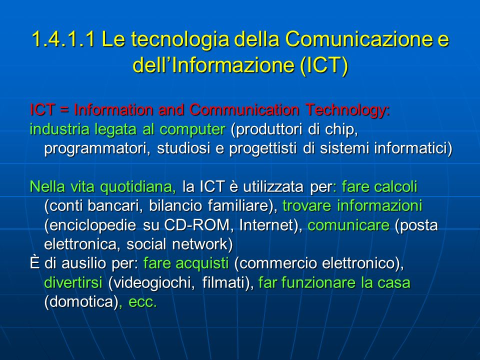 1.4.1.1 Le tecnologia della Comunicazione e dellInformazione (ICT) ICT = Information and Communication Technology: industria legata al computer (produ