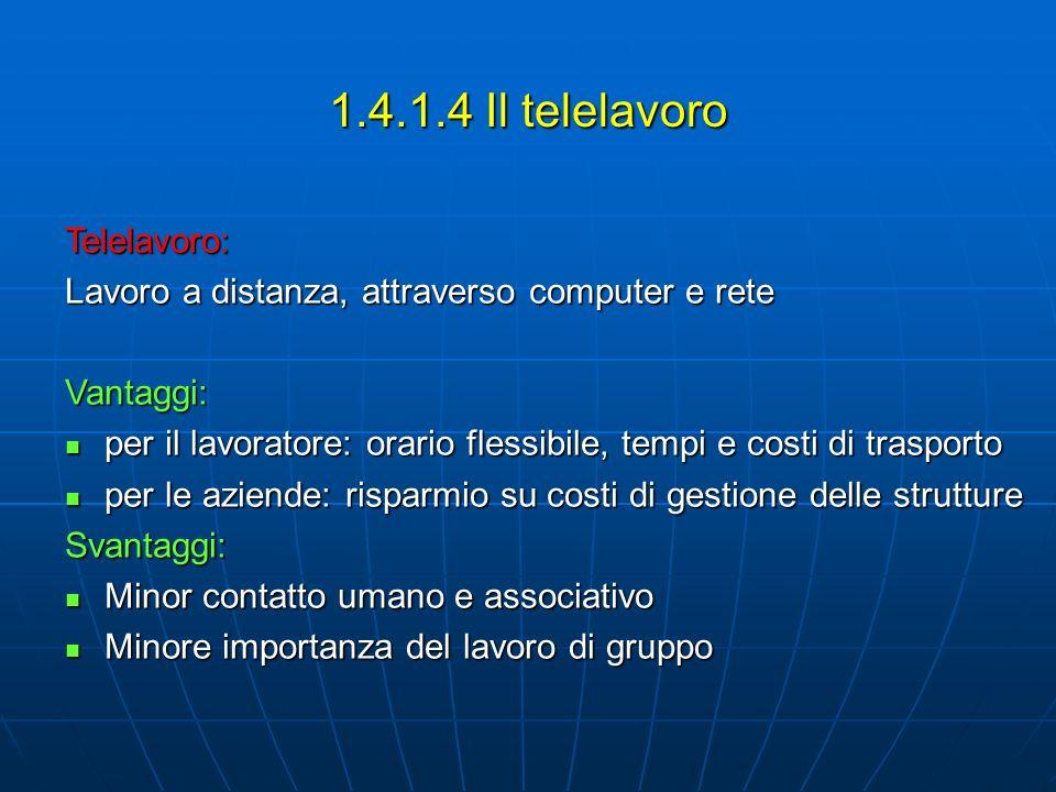 1.4.1.4 Il telelavoro Telelavoro: Lavoro a distanza, attraverso computer e rete Vantaggi: per il lavoratore: orario flessibile, tempi e costi di trasp
