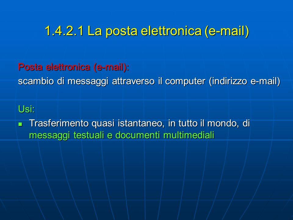 1.4.2.1 La posta elettronica (e-mail) Posta elettronica (e-mail): scambio di messaggi attraverso il computer (indirizzo e-mail) Usi: Trasferimento qua