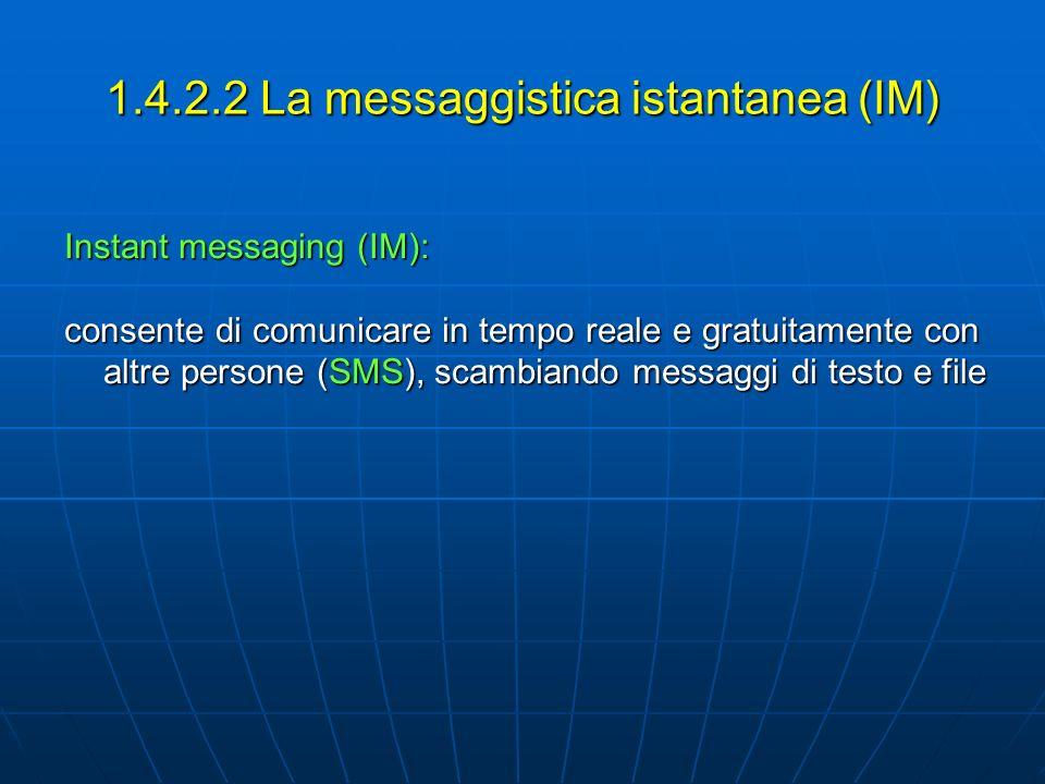 1.4.2.2 La messaggistica istantanea (IM) Instant messaging (IM): consente di comunicare in tempo reale e gratuitamente con altre persone (SMS), scambi