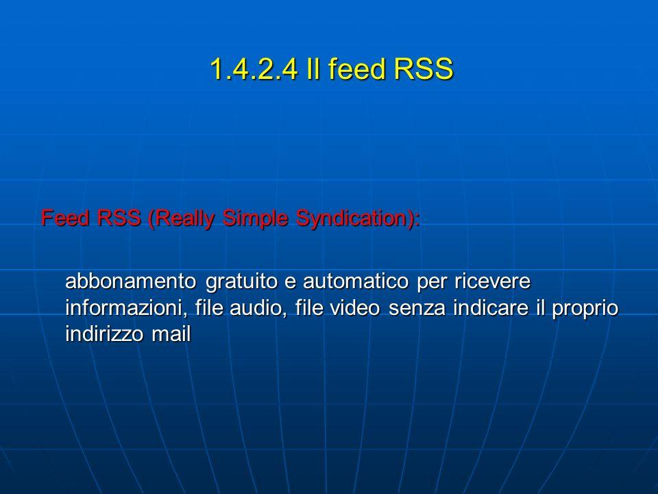 1.4.2.4 Il feed RSS Feed RSS (Really Simple Syndication): abbonamento gratuito e automatico per ricevere informazioni, file audio, file video senza indicare il proprio indirizzo mail