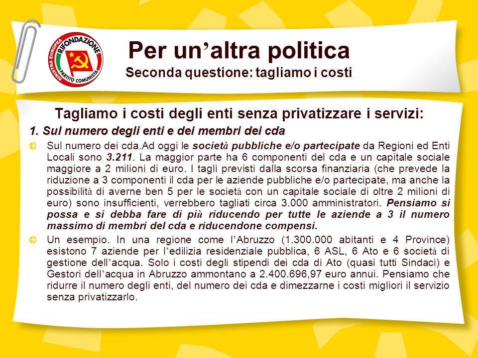 Per un altra politica Seconda questione: tagliamo i costi Tagliamo i costi degli enti senza privatizzare i servizi: 1.