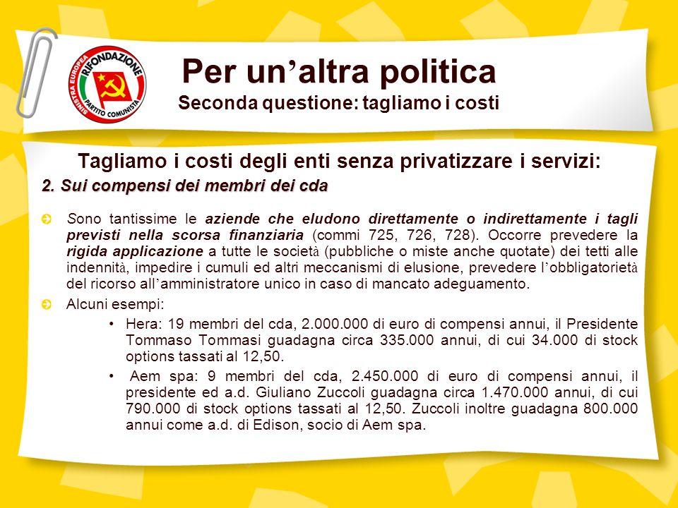 Per un altra politica Seconda questione: tagliamo i costi Tagliamo i costi degli enti senza privatizzare i servizi: 2.