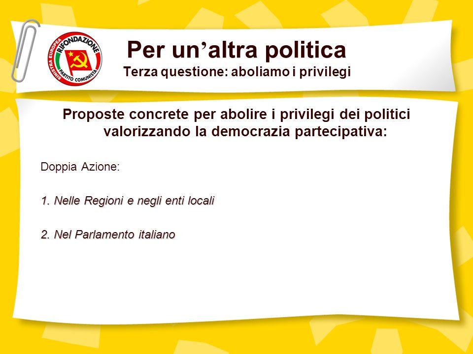 Per un altra politica Terza questione: aboliamo i privilegi Proposte concrete per abolire i privilegi dei politici valorizzando la democrazia partecipativa: Doppia Azione: 1.