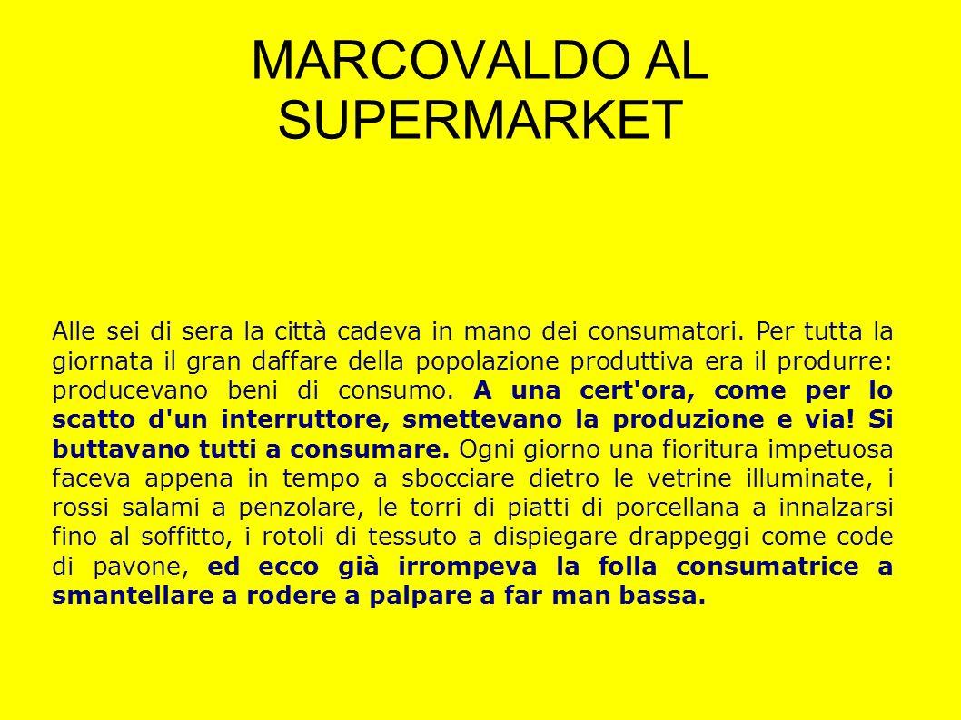 MARCOVALDO AL SUPERMARKET Alle sei di sera la città cadeva in mano dei consumatori. Per tutta la giornata il gran daffare della popolazione produttiva