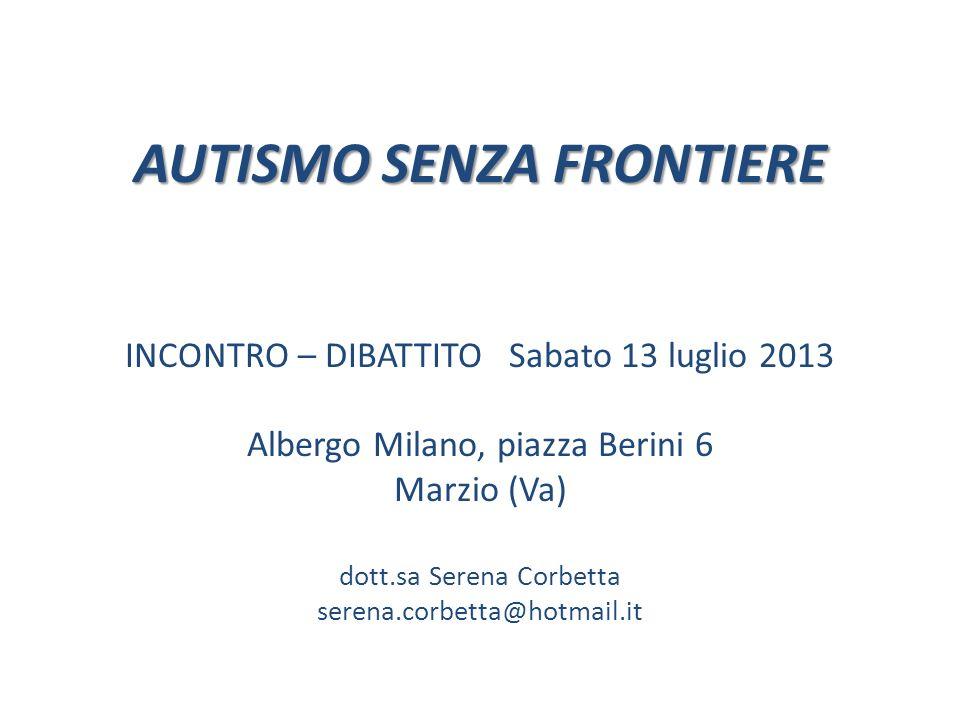 AUTISMO SENZA FRONTIERE AUTISMO SENZA FRONTIERE INCONTRO – DIBATTITO Sabato 13 luglio 2013 Albergo Milano, piazza Berini 6 Marzio (Va) dott.sa Serena