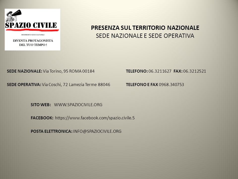 PRESENZA SUL TERRITORIO NAZIONALE SEDE NAZIONALE E SEDE OPERATIVA SEDE NAZIONALE: Via Torino, 95 ROMA 00184 TELEFONO: 06.3211627 FAX: 06.3212521 SEDE OPERATIVA: Via Coschi, 72 Lamezia Terme 88046TELEFONO E FAX 0968.340753 SITO WEB: WWW.SPAZIOCIVILE.ORG FACEBOOK: https://www.facebook.com/spazio.civile.5 POSTA ELETTRONICA: INFO@SPAZIOCIVILE.ORG