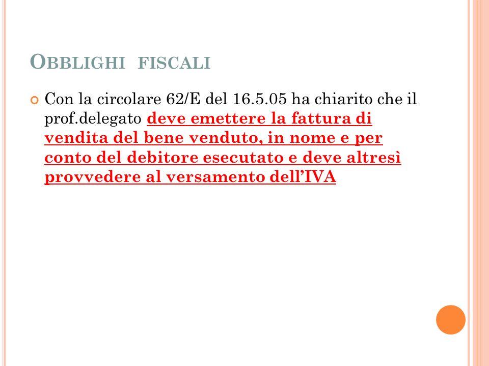 O BBLIGHI FISCALI Con la circolare 62/E del 16.5.05 ha chiarito che il prof.delegato deve emettere la fattura di vendita del bene venduto, in nome e per conto del debitore esecutato e deve altresì provvedere al versamento dellIVA